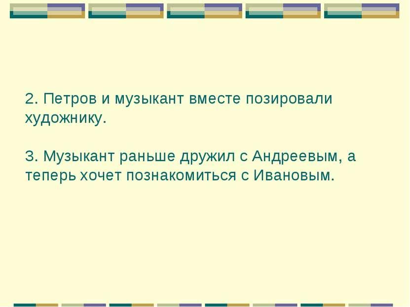 2. Петров и музыкант вместе позировали художнику. 3. Музыкант раньше дружил с...