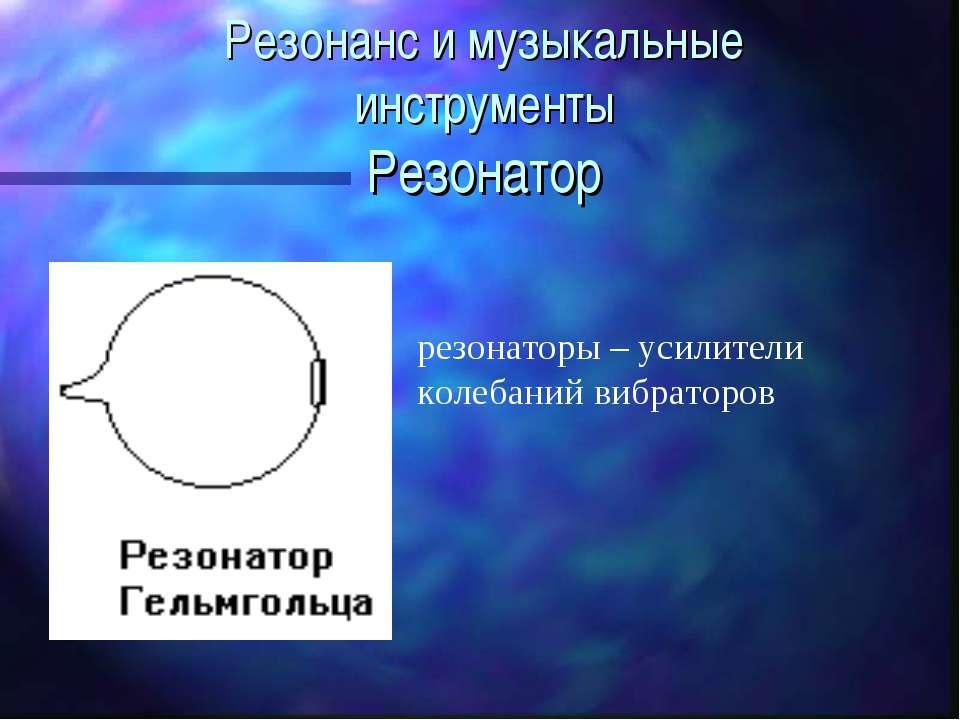 Резонанс и музыкальные инструменты Резонатор резонаторы – усилители колебаний...