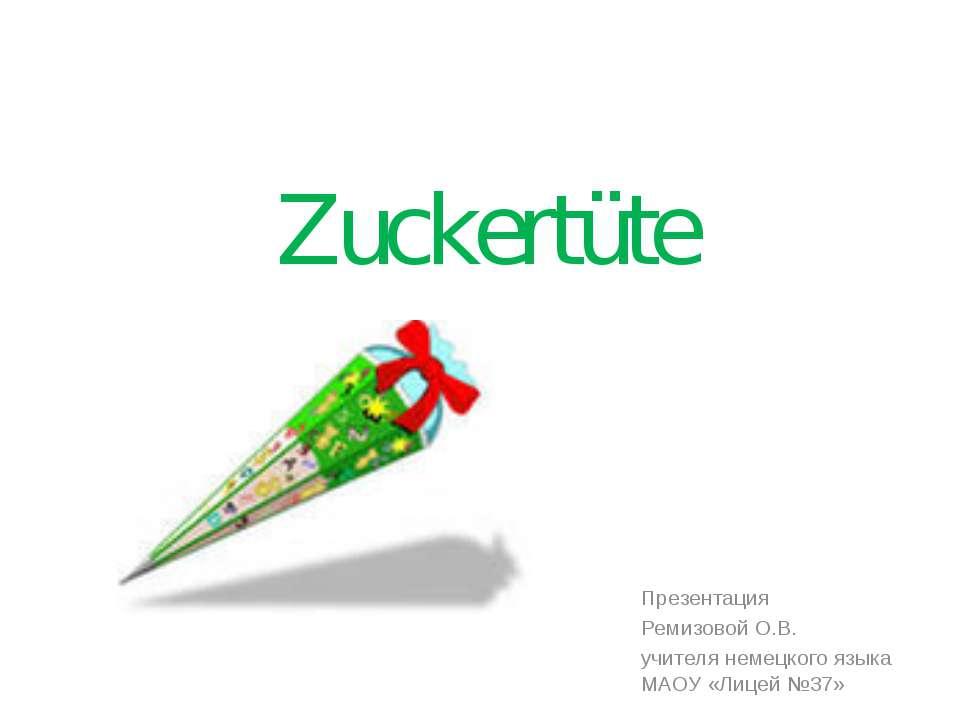 Zuckertüte Презентация Ремизовой О.В. учителя немецкого языка МАОУ «Лицей №37»