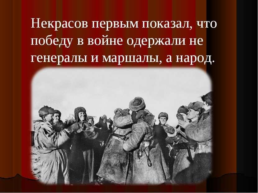 Некрасов первым показал, что победу в войне одержали не генералы и маршалы, а...