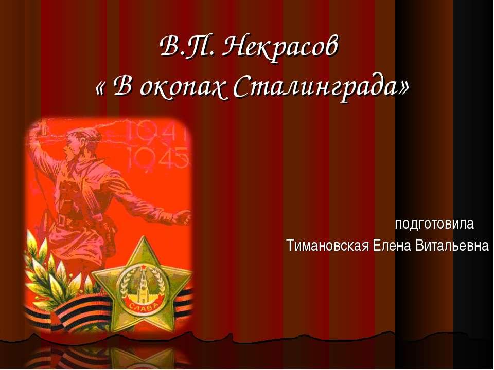 В.П. Некрасов « В окопах Сталинграда» подготовила Тимановская Елена Витальевна