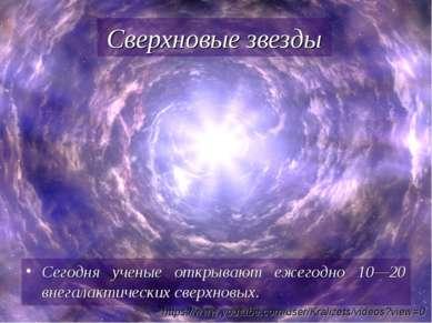 Сегодня ученые открывают ежегодно 10—20 внегалактических сверхновых. Сверхнов...
