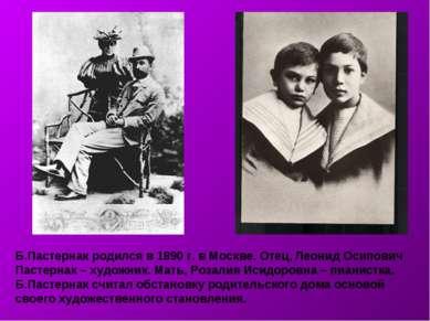 Б.Пастернак родился в 1890 г. в Москве. Отец, Леонид Осипович Пастернак – худ...