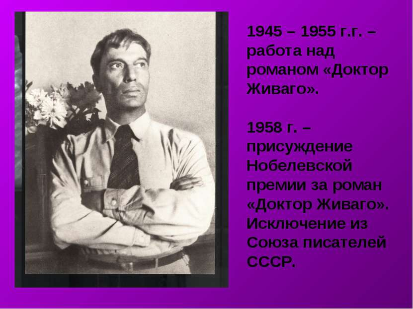 1945 – 1955 г.г. – работа над романом «Доктор Живаго». 1958 г. – присуждение ...