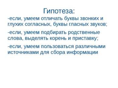 Гипотеза: -если, умеем отличать буквы звонких и глухих согласных, буквы гласн...