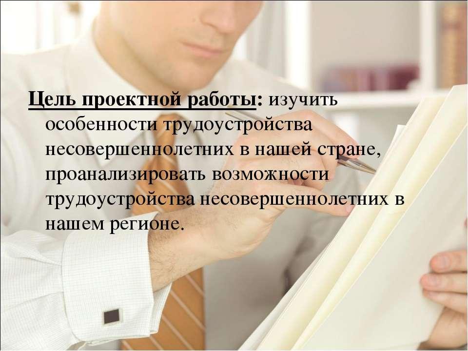 Цель проектной работы: изучить особенности трудоустройства несовершеннолетних...