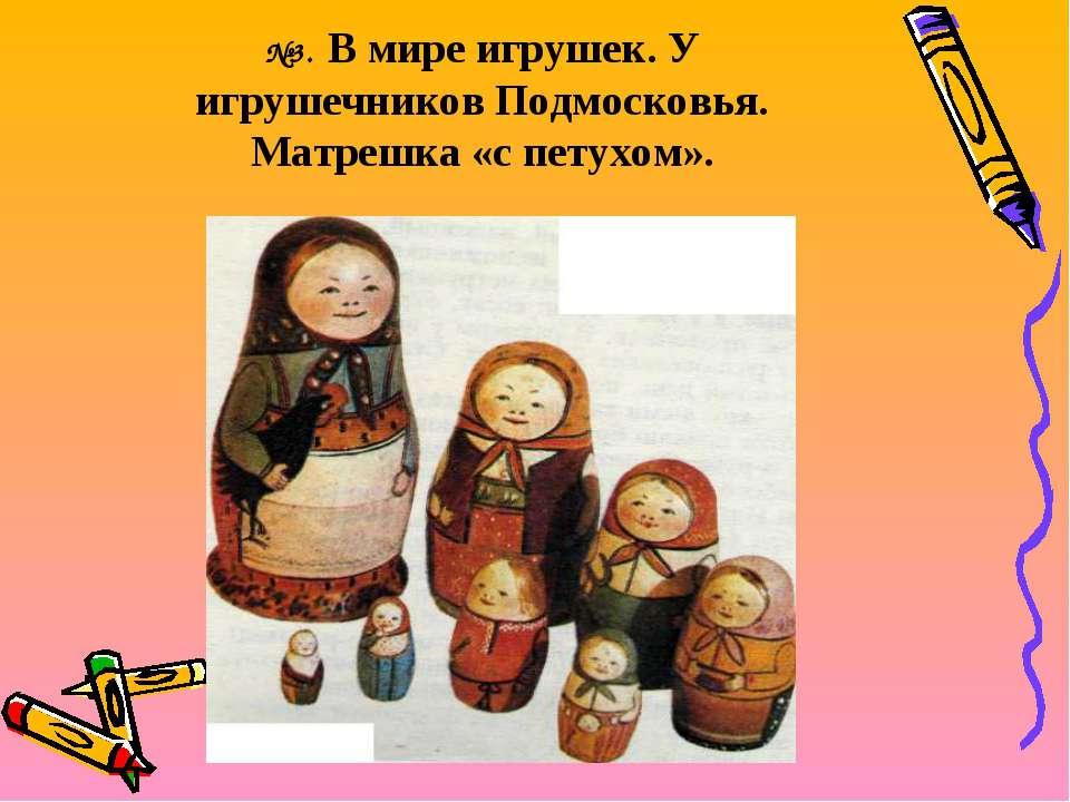 №3. В мире игрушек. У игрушечников Подмосковья. Матрешка «с петухом».