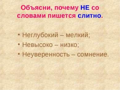 Объясни, почему НЕ со словами пишется слитно. Неглубокий – мелкий; Невысоко –...