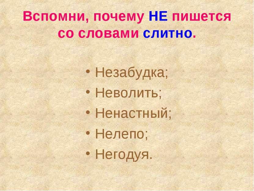Вспомни, почему НЕ пишется со словами слитно. Незабудка; Неволить; Ненастный;...