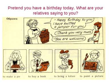 Pretend you have a birthday today. What are your relatives saying to you?