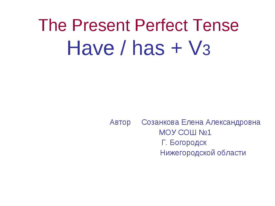 The Present Perfect Tense Have / has + V3 Автор Созанкова Елена Александровна...
