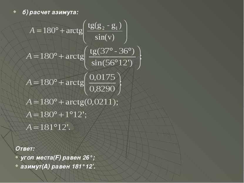 б) расчет азимута: Ответ: угол места(F) равен 26°; азимут(A) равен 181°12'.