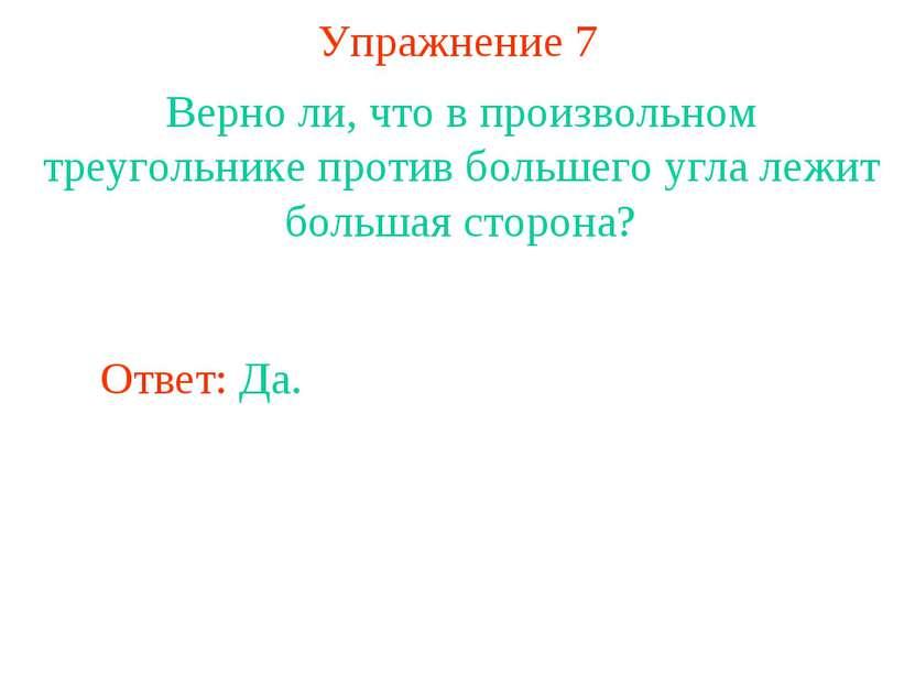 Упражнение 7 Верно ли, что в произвольном треугольнике против большего угла л...