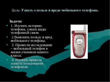 Цель: Узнать о пользе и вреде мобильного телефона. Задачи: 1. Изучить историю...