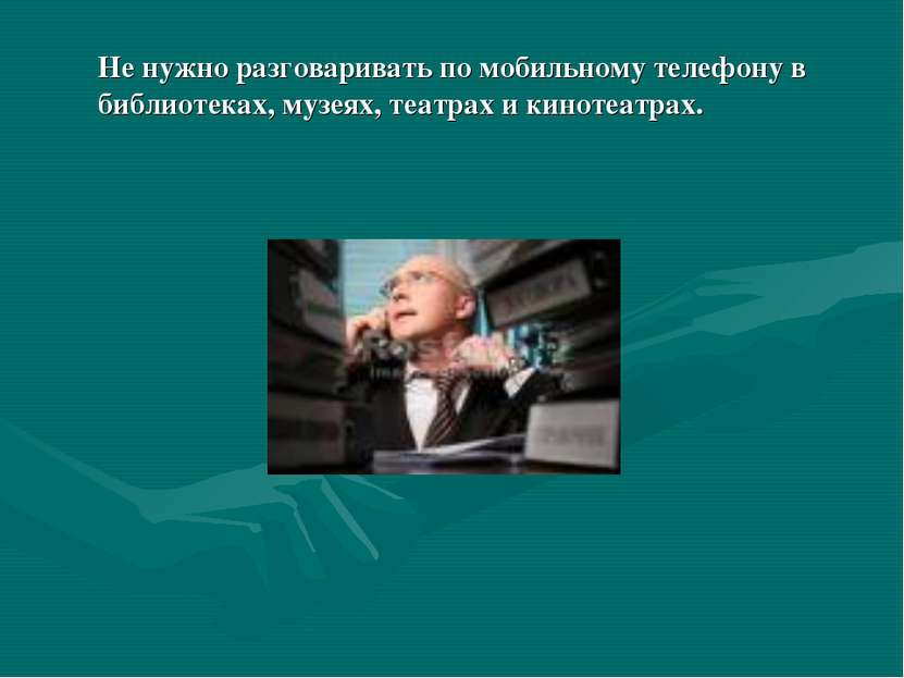 Не нужно разговаривать по мобильному телефону в библиотеках, музеях, театрах ...