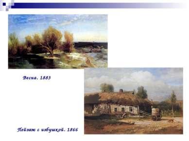 Весна. 1883 Пейзаж с избушкой. 1866