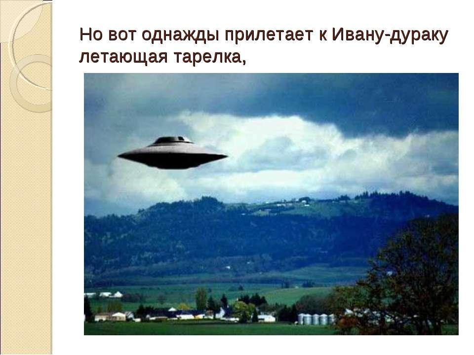 Но вот однажды прилетает к Ивану-дураку летающая тарелка,