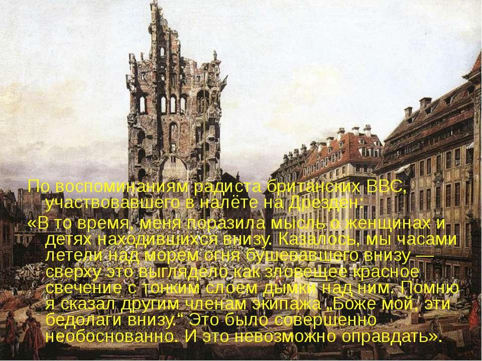 По воспоминаниям радиста британских ВВС, участвовавшего в налёте на Дрезден: ...