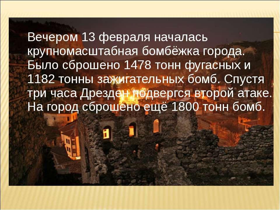 Вечером 13 февраля началась крупномасштабная бомбёжка города. Было сброшено 1...