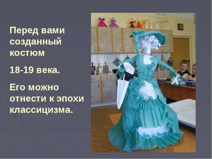 Перед вами созданный костюм 18-19 века. Его можно отнести к эпохи классицизма.