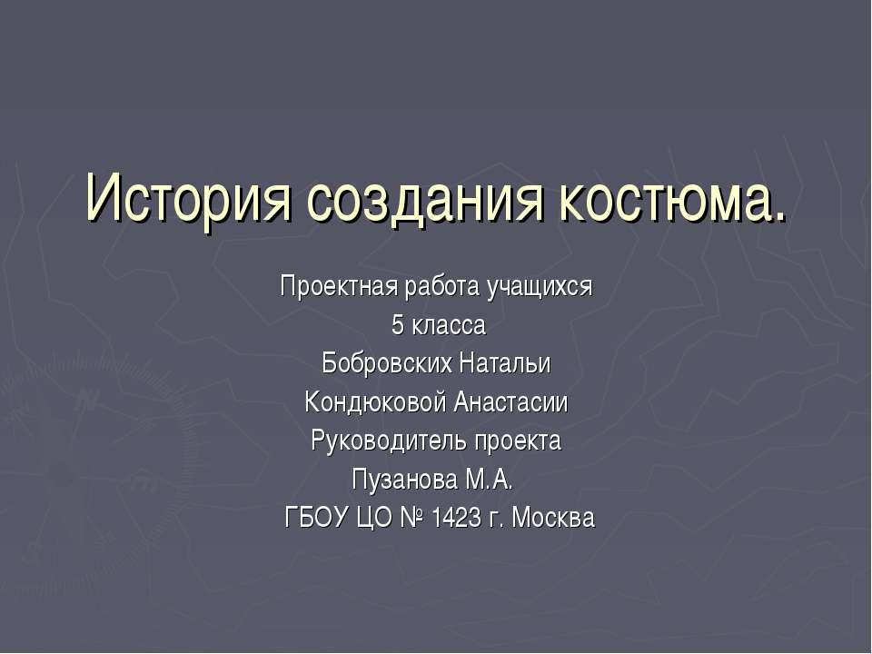 История создания костюма. Проектная работа учащихся 5 класса Бобровских Натал...