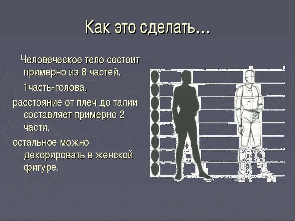 Как это сделать… Человеческое тело состоит примерно из 8 частей. 1часть-голов...