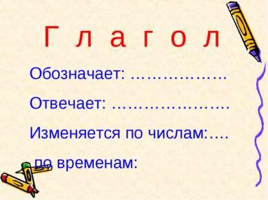 Г л а г о л Обозначает: ……………… Отвечает: …………………. Изменяется по числам:…. по ...