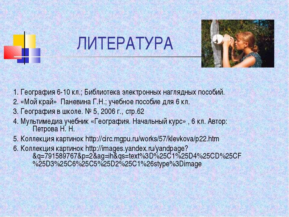 ЛИТЕРАТУРА 1. География 6-10 кл.; Библиотека электронных наглядных пособий. 2...