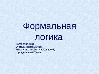 Формальная логика Котлярова В.Ю., учитель информатики, МБОУ СОШ №1 им. Н.К.Кр...