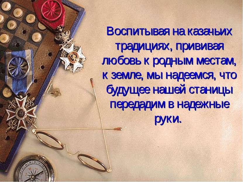 Воспитывая на казачьих традициях, прививая любовь к родным местам, к земле, м...