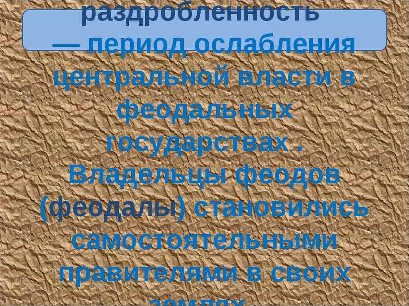Феодальная раздробленность — период ослабления центральной власти в феодальны...