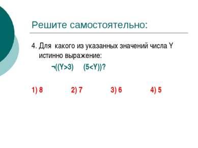 Решите самостоятельно: 4. Для какого из указанных значений числа Y истинно вы...