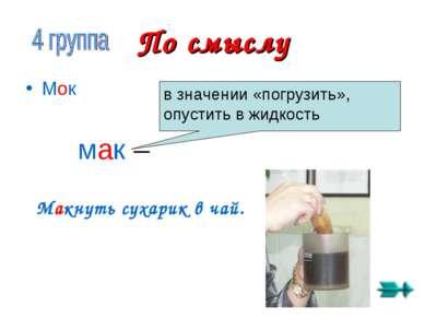 По смыслу Мок мак – в значении «погрузить», опустить в жидкость Макнуть сухар...