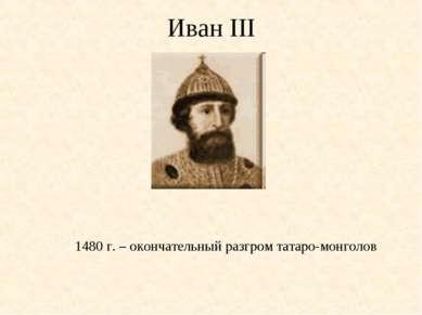 1480 г. – окончательный разгром татаро-монголов Иван III