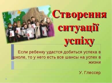 Створення ситуації успіху Если ребенку удастся добиться успеха в школе, то у ...