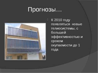 Прогнозы… К 2010 году появляться новые гелиосистемы, с большей эффективностью...