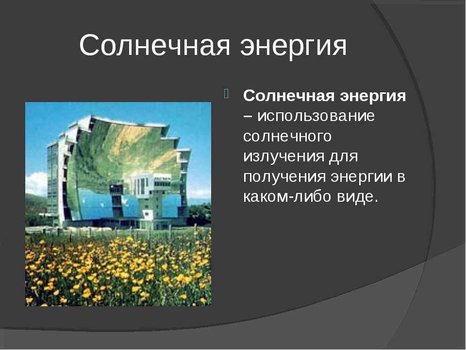 Солнечная энергия Солнечная энергия – использование солнечного излучения для ...