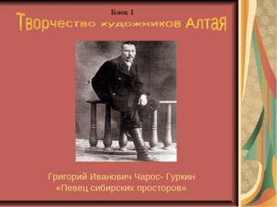 Григорий Иванович Чарос- Гуркин «Певец сибирских просторов» Блок 1