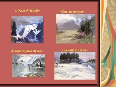 « Хан Алтай!» «Озеро горных духов» «Катунь весной» «Корона Катуни»