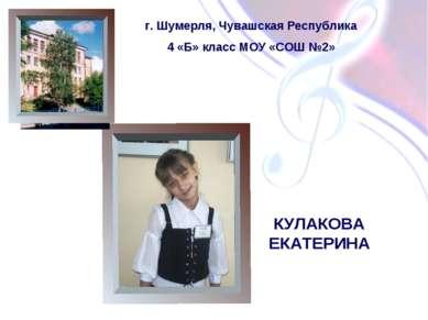 КУЛАКОВА ЕКАТЕРИНА г. Шумерля, Чувашская Республика 4 «Б» класс МОУ «СОШ №2»