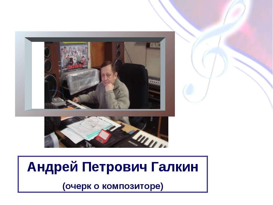 Андрей Петрович Галкин (очерк о композиторе)