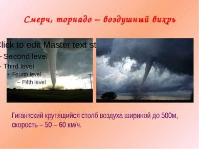 Смерч, торнадо – воздушный вихрь Гигантский крутящийся столб воздуха шириной ...