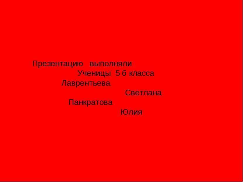 Презентацию выполняли Ученицы 5 б класса Лаврентьева Светлана Панкратова Юлия