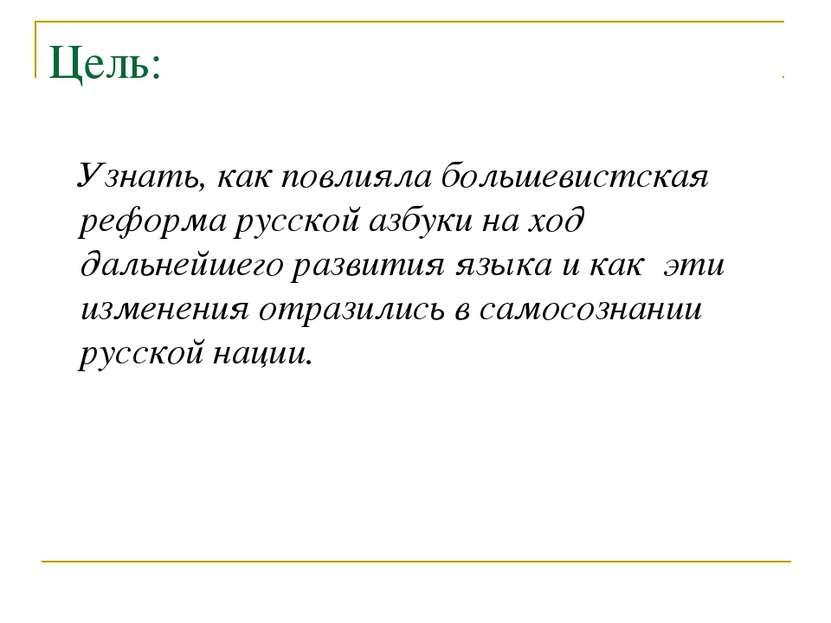 Цель: Узнать, как повлияла большевистская реформа русской азбуки на ход дальн...