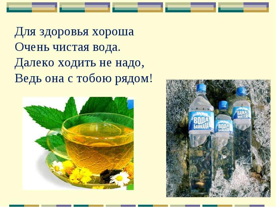 Для здоровья хороша Очень чистая вода. Далеко ходить не надо, Ведь она с тобо...