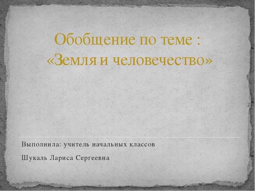 Обобщение по теме : «Земля и человечество» Выполнила: учитель начальных класс...