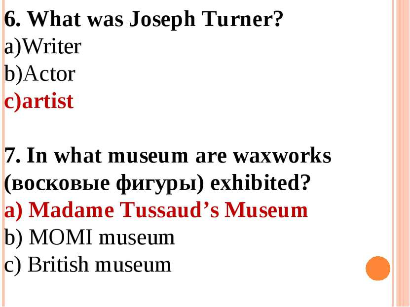 6. What was Joseph Turner? Writer Actor artist 7. In what museum are waxworks...