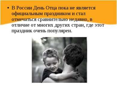 В России День Отца пока не является официальным праздником и стал отмечаться ...