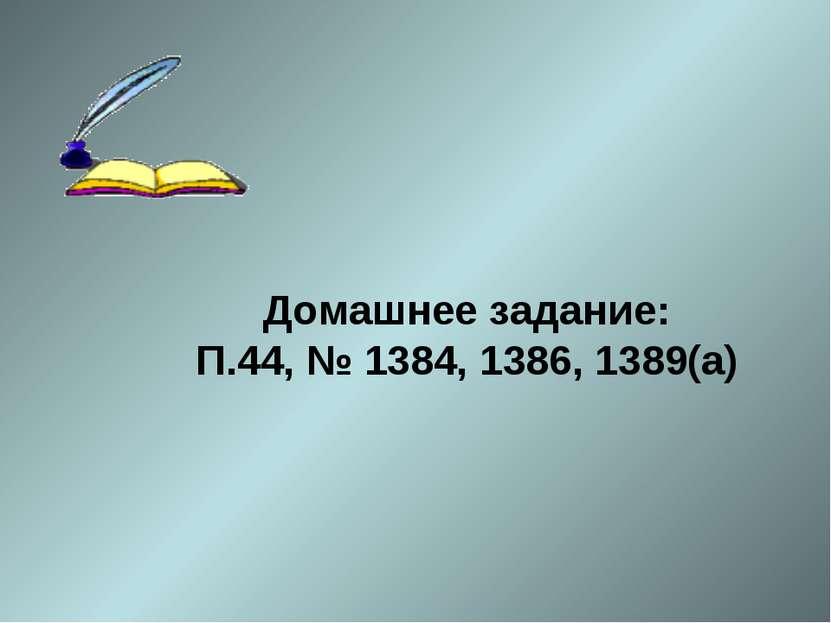 Домашнее задание: П.44, № 1384, 1386, 1389(а)