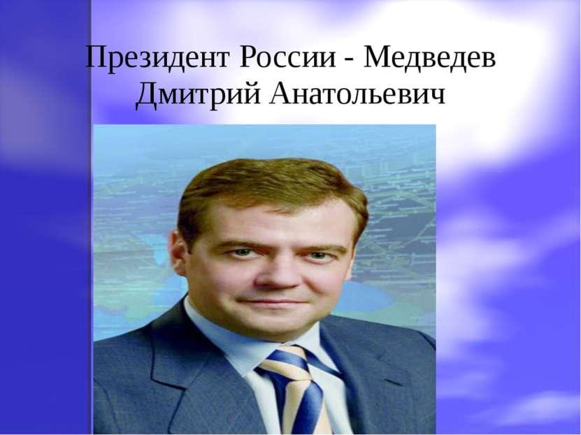 Президент России - Медведев Дмитрий Анатольевич